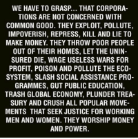 Image from Real Truth Now: WE HAVE TO GRASP... THAT CORPORA-  TIONS ARE NOT CONCERNED WITH  COMMON GOOD. THEY EXPLOIT, POLLUTE,  IMPOVERISH, REPRESS, KILL AND LIE TO  MAKE MONEY. THEY THROW POOR PEOPLE  OUT OF THEIR HOMES, LET THE UNIN-  SURED DIE, WAGE USELESS WARS FOR  PROFIT, POISON AND POLLUTE THE ECO-  SYSTEM, SLASH SOCIAL ASSISTANCE PRO-  GRAMMES, GUT PUBLIC EDUCATION,  TRASH GLOBAL ECONOMY, PLUNDER TREA-  SURY AND CRUSH ALL POPULAR MOVE-  MENTS THAT SEEK JUSTICE FOR WORKING  MEN AND WOMEN. THEY WORSHIP MONEY  AND POWER Image from Real Truth Now