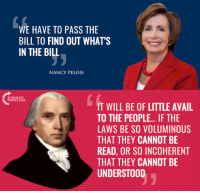 Memes, Nancy Pelosi, and Truth: WE HAVE TO PASS THE  BILL TO FIND OUT WHATS  IN THE BILL  NANCY PELOSI  POINT USA  IT WILL BE OF LITTLE AVAIL  TO THE PEOPLE... IF THE  LAWS BE SO VOLUMINOUS  THAT THEY CANNOT BE  READ, OR SO INCOHERENT  THAT THEY CANNOT BE  UNDERSTOOD TRUTH!  #BigGovSucks