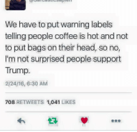 Im Not Surprised: We have to put warning labels  telling people coffee is hot and not  to put bags on their head, so no,  I'm not surprised people support  Trump.  2/24/16, 6:30 AM  708 RETWEETS 1,041 LIKES
