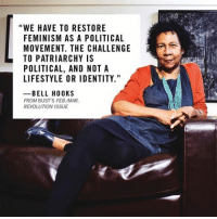 """""""We have to restore feminism as a political movement. The challenge to patriarchy is political, and not a lifestyle or identity."""" -Bell Hooks: """"WE HAVE TO RESTORE  FEMINISM AS A POLITICAL  MOVEMENT. THE CHALLENGE  TO PATRIARCHY IS  POLITICAL, AND NOT A  LIFESTYLE OR IDENTITY.""""  BELL HOOKS  FROM BUSTS FEB/MAR.  REVOLUTION ISSUE """"We have to restore feminism as a political movement. The challenge to patriarchy is political, and not a lifestyle or identity."""" -Bell Hooks"""
