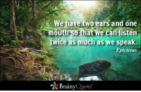 Memes, Http, and Quotes: We have two ears and one  mouth that we  can listen  twice as much as we speak.  Epictetus  Brainy  Quote We have two ears and one mouth so that we can listen twice as much as we speak. - Epictetus http://www.brainyquote.com/quotes/authors/e/epictetus.html #brainyquote #QOTD #wisdom