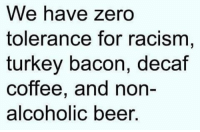 Beer, Memes, and Racism: We have zero  tolerance for racism  turkey bacon, decaf  coffee, and non-  alcoholic beer Zero tolerance.