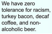 Beer, Memes, and Racism: We have zero  tolerance for racism  turkey bacon, decaf  coffee, and non-  alcoholic beer.