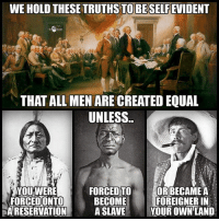 Facebook, Memes, and News: WE HOLD THESE TRUTHS TO BESELFEVIDENT  THAT ALL MEN ARE CREATED EQUAL  UNLESS..  YOUWERE  FORCEDONTO  A RESERVATION A SLAVE Y  FORCED TO ORBECAME A  BECOMEFOREIGNER IN  YOUR OWN LAND 💭 Natural law applies to ALL! 💭🤔🤔🤔💭 Join Us: @TheFreeThoughtProject 💭 TheFreeThoughtProject 💭 LIKE our Facebook page & Visit our website for more News and Information. Link in Bio... 💭 www.TheFreeThoughtProject.com