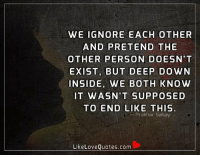 We ignore each other and pretend the other person doesn't exist, but deep down inside, we both know it wasn't supposed to end like this.: WE IGNORE EACH OTHER  AND PRETEND THE  OTHER PERSON DOESN'T  EXIST, BUT DEEP DOWN  INSIDE, WE BOTH KNOW  IT WASN'T SUPPOSED  TO END LIKE THIS.  Prakhar Sahay  Like Love Quotes.com We ignore each other and pretend the other person doesn't exist, but deep down inside, we both know it wasn't supposed to end like this.
