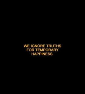 Temporary: WE IGNORE TRUTHS  FOR TEMPORARY  HAPPINESS.