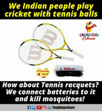indian people: We Indian people play  cricket with tennis bails  LAUGHINO  Colours  How about Tennis racquets?  We connect batteries to it  and kill mosquitoes!