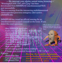 "Meme, Cool, and Good: We interrupt your regular surreal meme browsing-  ""Warning#41A5F. 1 160-u451].png"" has been ..  downloaded from IMMSPEAS interdimensional WiFi  port successfully  This is a warning from the intersecting multidimensional  metasuspended paraverse emergency alert system.  (IMMSPEAS)  IMMSPEAS has issued an official warning for an  interdimensional escaped criminal on the loose. If you  detect this man's presence:  Official estimates say he will be  -Stay INSIDE& keep calm  -Lock your dging N11 d vys, &{eitohh sand  caught & bound unto the void by  16.83 1192/56i IGT (Intergalactic  S Time  h  ,  个  dgors vigdaWS, &TKitchenS  V u a  Dial 0Eb  び15  Tra  urn øft an  Hide your bEPSU 。  Finish making pottery before midnight  Change your existential formula to 0-ing-A % 0  Features:  Warning: He is capable of bypassin  entropy because of his pseudo-dynamics  Make sure to change your existantial  formula to avoid his effects.  Plastic-like face  -Cool and good feet  -Prominent Chin"