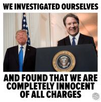 All, Innocent, and  Completely: WE INVESTIGATED OURSELVES  AND FOUND THAT WE ARE  COMPLETELY INNOCENT  OF ALL CHARGES  Other98