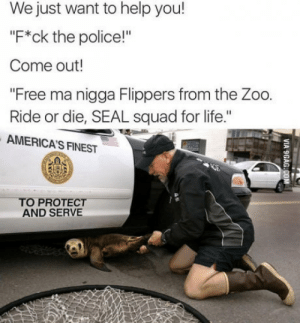 "Seal squad for life: We just want to help you!  ""F*ck the police!""  Come out!  ""Free ma nigga Flippers from the Zoo.  Ride or die, SEAL squad for life.""  AMERICA'S FINEST  TO PROTECT  AND SERVE Seal squad for life"
