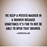 Memes, Potato, and 🤖: WE KEEP A POTATO MASHER IN  A DRAWER BECAUSE  SOMETIMES IT'S FUN TO NOT BE  ABLE TO OPEN THAT DRAWER  @SIMONCHOLLAND