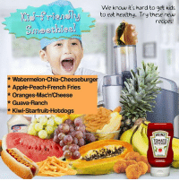 We know it's hard to get kids  to eat healthy. Try these new  recipes!  Watermelon-Chia Cheeseburger  Apple-Peach-French Fries  Oranges MacnCheese  Guava-Ranch  Kiwi-Starfruit-Hotdogs  HEINZ  TOMATO  KETCHUP Noms!