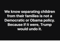 Children, Memes, and Obama: We know separating children  from their families is not a  Democratic or Obama policy.  Because if it were, Trump  would undo it.  1O So good.