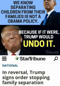Children, Family, and Memes: WE KNOW  SEPARATING  CHILDREN FROM THEIR  FAMILIES IS NOT A  OBAMA POLICY.  BECAUSE IF IT WERE,  TRUMP WOULD  UNDO IT  Wther98  E StarTribune  StarTribune P  NATIONAL  In reversal, Trump  signs order stopping  family separation (GC)