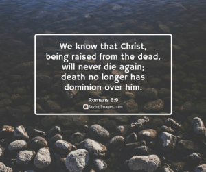 Easter, Bible, and Death: We know that Christ,  being raised from the dead  will never die again;  death no longer has  dominion over him  Romans 6:9  sayinglmages.com 22 Easter Bible Verses on the Resurrection of Christ #sayingimages #happyeaster #happyeasterverse #easterbibleverses #bibleverses