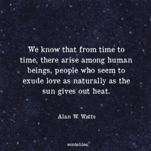 We know that..: We know that from time to  time, there arise among human  . beings, people who seem to  exude love as naturally as the  sun gives out heat.  Alan W. Watts  wordables. We know that..