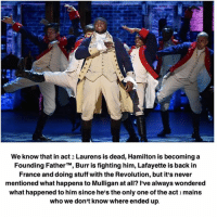 hamilton: We know that in act 2 Laurens is dead, Hamilton is becoming a  Founding Father  TM, Burr is fighting him, Lafayette is back in  France and doing stuff with the Revolution, but it's never  mentioned what happens to Mulligan at all? I've always wondered  what happened to him since he's the only one of the act mains  who we don't know where ended up.