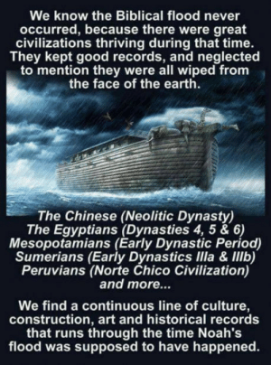 Period, Bible, and Chinese: We know the Biblical flood never  occurred, because there were great  civilizations thriving during that time.  They kept good records, and neglected  to mention they were all wiped from  the face of the earth.  The Chinese (Neolitic Dynasty)  The Egyptians (Dynasties 4, 5 & 6)  Mesopotamians (Early Dynastic Period)  Sumerians (Early Dynastics IIla & IIlb)  Peruvians (Norte Chico Civilization)  and more...  We find a continuous line of culture,  construction, art and historical records  that runs through the time Noah's  flood was supposed to have happened. But but the bible says