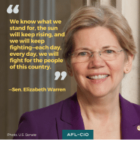 Elizabeth Warren, Memes, and 🤖: We know what we  stand for, the sun  will keep rising, and  we will keep  fighting-each day,  every day, we will  fight for the people  of this country  -Sen. Elizabeth Warren  AFL-CIO  Photo: U.S. Senate via U.S. Senator Elizabeth Warren.