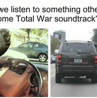 we listen to something othe  ome Total War soundtrack  Jeep