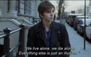Being Alone, Live, and Just: We live alone, we die alone  Everything else is just an illusion