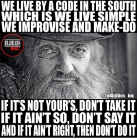 Memes, Say It, and Live: WE LIVE BY A CODE IN THE SOUTH  WHICH ISWE LIVE SIMPLE  WE IMPROVISE AND MAKE-DO  @hilbillies inc  IFIT'S NOT YOUR'S, DON'T TAKE IT  IF IT AIN'TSO, DON'T SAY IT  AND IFIT AIN'T RIGHT, THEN DONTDOIT