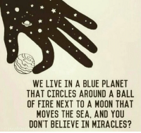 http://t.co/Xc55IM9Nsw: WE LIVE IN A BLUE PLANET  THAT CIRCLES AROUND A BALL  OF FIRE NEXT TO A MOON THAT  MOVES THE SEA, AND YOU  DON'T BELIEVE IN MIRACLES? http://t.co/Xc55IM9Nsw