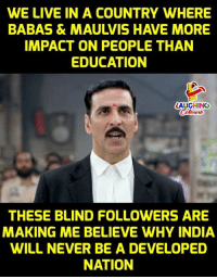 India, Live, and Never: WE LIVE IN A COUNTRY WHERE  BABAS & MAULVIS HAVE MORE  IMPACT ON PEOPLE THAN  EDUCATION  LAUGHING  THESE BLIND FOLLOWERS ARE  MAKING ME BELIEVE WHY INDIA  WILL NEVER BE A DEVELOPED  NATION