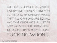 "Word.: WE LIVE IN A CULTURE WHERE  EVERYONE THINKS THAT ""I'M  ENTITLED TO MY OPINION IMPLIES  THAT ALL OPINIONS ARE EQUAL,  AND THAT IGNORANCE IS JUST AS  GOOD AS SCIENTIFIC KNOWLEDGE.  NO, SOMETIMES YOU'RE JUST  FUCKING WRONG  FB.COMMNSUFFERABLEINTOLERANCE Word."