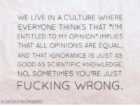 "Via Insufferably Intolerant Science Nerd: WE LIVE IN A CULTURE WHERE  EVERYONE THINKS THAT ""I'M  ENTITLED TO MY OPINION"" IMPLIES  THAT ALL OPINIONS ARE EQUAL,  AND THAT IGNORANCE IS JUST AS  GOOD AS SCIENTIFIC KNOWLEDGE.  NO, SOMETIMES YOU'RE JUST  FUCKING WRONG Via Insufferably Intolerant Science Nerd"