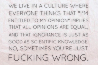 """Memes, Atheism, and Entitled: WE LIVE IN A CULTURE WHERE  EVERYONE THINKS THAT M  ENTITLED TO MY OPINION"""" IMPLIES  THAT ALL OPINIONS ARE EQUAL,  AND THAT IGNORANCE IS JUST AS  GOOD AS SCIENTIFIC KNOWLEDGE.  NO, SOMETIMES YOU'RE JUST  FUCKING WRONG CW Brown   Philosophical Atheism (INSIDERS)"""