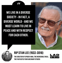 Fantastic Four, Memes, and Respect: WE LIVE IN A DIVERSE  SOCIETY - IN FACT, A  DIVERSE WORLD -AND WE  MUST LEARN TO LIVE IN  PEACE AND WITH RESPECT  FOR EACH OTHER.  RIP STAN LEE (1922-2018) AD  THE CREATOR OF SPIDER-MAN, THEINCREDIBLE ULK, BBLE  THE FANTASTIC FOUR AND MANY OTHERS 'With great power, comes great responsibility' RIP Stan Lee.