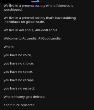 Here on Reddit. The cringe is overwhelming: We live in a pretena society where fakeness is  worshipped.  We live in a pretend society that's backstabbing  individuals on global scale.  We live in AdLandia, AllGood Landia.  Welcome to AdLandia, AllGoodLandia!  Where:  you have no voice,  you have no choice,  you have no space,  you have no escape,  you have no respect.  Where history gets deleted,  and future censored. Here on Reddit. The cringe is overwhelming