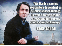 Technology Meme: We live in a society  exquisitely dependent on  science and technology  in which hardly anyone  knows anything about  Science and technology  CARL SAGAN