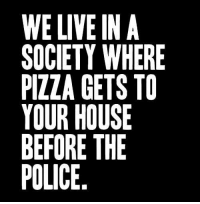 Do you agree?: WE LIVE IN A  SOCIETY WHERE  PIZZA GETS TO  YOUR HOUSE  BEFORE THE  POLICE Do you agree?