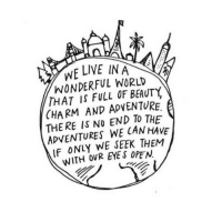 Live, World, and Eye: WE LIVE IN A  WONDERFUL WORLD  THAT IS FULL OF BEAUTY,  CHARM AND ADVENTURE.  THE RE IS NO END TO THE  ADVENTURES WE CANHAVE  IF ONLY WE SEEK THEM  WITH OVR EYE S OPEN