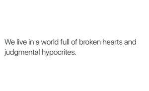 hypocrites: We live in a world full of broken hearts and  judgmental hypocrites.