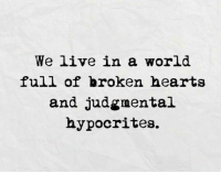 Hypocrite: We live in a world  full of broken hearts  and judgmental  hypocrites.