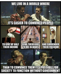 Memes, Live, and World: WE LIVE IN A WORLD WHERE  ITS EASIER TO CONVINCEPEOPLE  TO GIVE UP HALF SEND THEIRKIDS AND SURRENDER  THEIR INCOME / TO:DIE IN WARS THEIR FREEDOM  THAN TO CONVINCE THEMITS POSSIBLE FOR  SOCIETY TO FUNCTION WITHOUT GOVERNMENT (TJ)