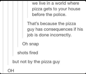 Pizza, Police, and House: we live in a world where  pizza gets to your house  before the police.  That's because the pizza  guy has consequences if his  job is done incorrectly.  Oh snap  shots fired  but not by the pizza guy  он The difference between a Pizza deliverer and the Police