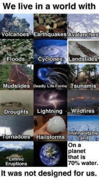 Memes, Earthquake, and Lightning: We live in a world with  Volcanoes Earthquakes Avalanches  Floods  Cyclones Landslides  Mudslides Deadly Lite  Forms Tsunamis  Droughts  Lightning  Wildfires  Tornadoes Hailstorms Uninhabitable  Land  On a  planet  that is  Limnic  70% water.  Eruptions  It was not designed for us. Check out our heathenwear shop! http://wflatheism.spreadshirt.com/