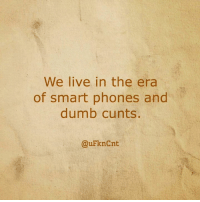 Dumb, Memes, and Cunt: We live in the era  of smart phones and  dumb cunts.  @uFknCnt Cuntology