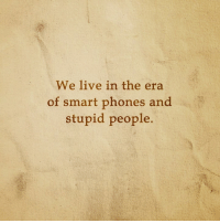 Memes, 🤖, and Smart: We live in the era  of smart phones and  stupid people.