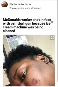 "Dank, Future, and McDonalds: We live in the future  The olympics were streamed  McDonalds worker shot in face  with paintball gun because ice  cream machine was being  cleaned  ioid P  We c <p>Rise against the machine&hellip;. (2018) via /r/dank_meme <a href=""http://ift.tt/2CKTogo"">http://ift.tt/2CKTogo</a></p>"