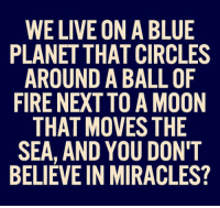 https://t.co/mXhWPuNtBf: WE LIVE ON A BLUE  PLANET THAT CIRCLES  AROUND A BALL OF  FIRE NEXT TO A MOON  THAT MOVES THE  SEA, AND YOU DON'T  BELIEVE IN MIRACLES? https://t.co/mXhWPuNtBf