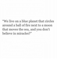 """Ball of Fire: """"We live on a blue planet that circles  around a ball of fire next to a moon  that moves the sea, and you don't  believe in miracles  5"""