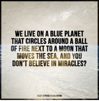 Ball of Fire: WE LIVE ON A BLUE PLANET  THAT CIRCLES AROUND A BALL  OF  FIRE NEXT TO A MOON THAT  MOVES THE SEA, AND YOU  DON'T BELIEVE IN MIRACLES?  HEART CENTERED REBALANCING