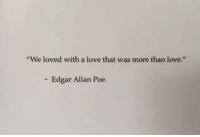 """Love, Edgar Allan Poe, and Poe: """"We loved with a love that was more than love.""""  - Edgar Allan Poe."""