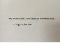Love, Edgar Allan Poe, and Poe: We loved with a love that was more than love.  Edgar Allan Poe.