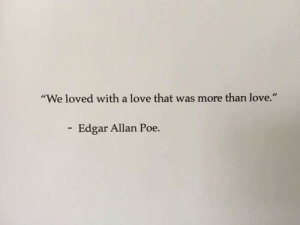 "edgar: ""We loved with a love that was more than love.""  Edgar Allan Poe."